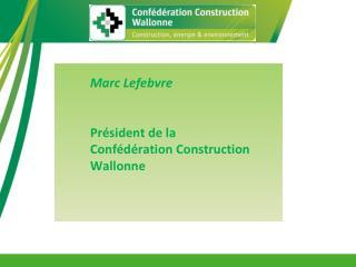 Marc Lefebvre Président de la  Confédération Construction Wallonne