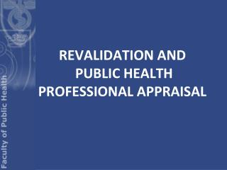 REVALIDATION AND  PUBLIC HEALTH PROFESSIONAL APPRAISAL
