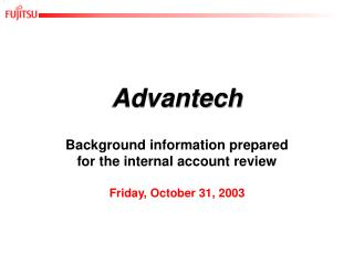 Advantech Background information prepared for the internal account review Friday, October 31, 2003