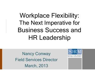Workplace Flexibility:   The  Next Imperative for  Business Success and       HR  Leadership