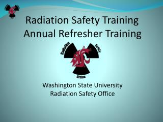 Radiation Safety Training Annual Refresher Training     Washington State University Radiation Safety Office
