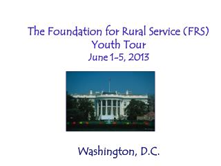 The Foundation for Rural Service (FRS) Youth Tour June 1-5, 2013