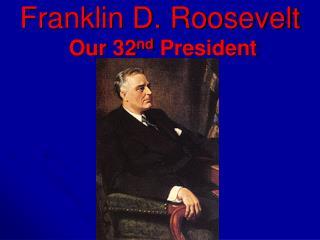 Franklin D. Roosevelt Our 32 nd  President