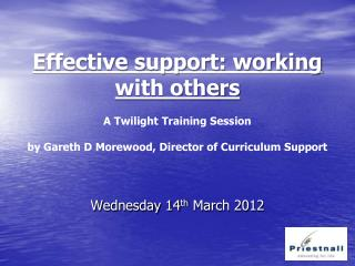Effective support: working with others    A Twilight Training Session   by Gareth D Morewood, Director of Curriculum Sup