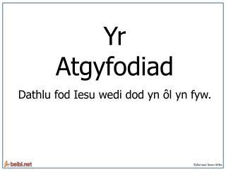 Yr Atgyfodiad Dathlu fod Iesu wedi dod yn ôl yn fyw.