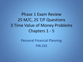 Phase 1 Exam  Review 2 5 M/C,  25 T/F Questions 3  Time Value of Money Problems Chapters 1 - 5