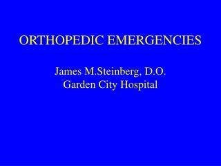 ORTHOPEDIC EMERGENCIES James M.Steinberg, D.O. Garden City Hospital