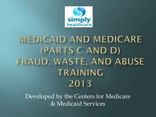 medicaid  and Medicare (parts c and D)  Fraud, Waste, and Abuse Training 2013