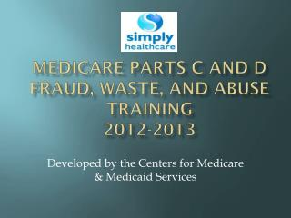 Medicare parts c and D  Fraud, Waste, and Abuse Training 2012-2013