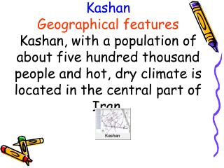 Kashan Geographical features Kashan, with a population of about five hundred thousand people and hot, dry climate is loc