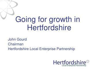 Going for growth in Hertfordshire John Gourd Chairman Hertfordshire Local Enterprise Partnership