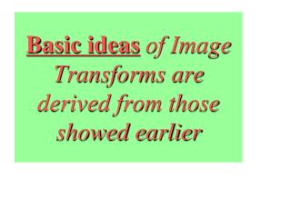 Basic ideas  of Image Transforms are derived from those showed earlier