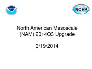 North American Mesoscale  (NAM) 2014Q3 Upgrade  3/19/2014