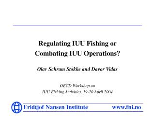 Regulating IUU Fishing or  Combating IUU Operations? Olav Schram Stokke and Davor Vidas