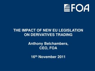 THE IMPACT OF NEW EU LEGISLATION  ON DERIVATIVES TRADING Anthony Belchambers, CEO, FOA