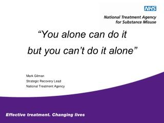 You alone can do it but you can t do it alone     Mark Gilman Strategic Recovery Lead National Treatment Agency