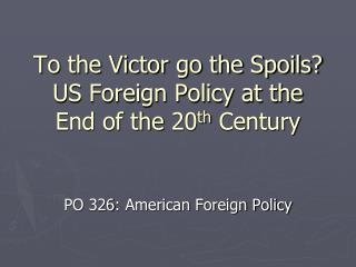 To the Victor go the Spoils? US Foreign Policy at the End of the 20 th  Century