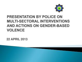 PRESENTATION BY POLICE ON MULTI-SECTORAL INTERVENTIONS AND ACTIONS ON GENDER-BASED VOLENCE