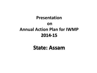 Presentation  on  Annual Action  Plan for IWMP 2014-15 State: Assam