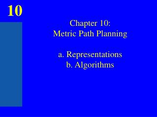Chapter 10: Metric Path Planning a. Representations b. Algorithms