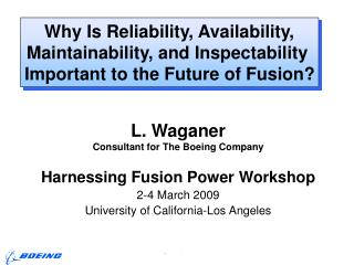L. Waganer Consultant for The Boeing Company Harnessing Fusion Power Workshop 2-4 March 2009