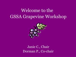 Welcome to the	 GSSA Grapevine Worksho p Janie C., Chair  Dorman P., Co-chair