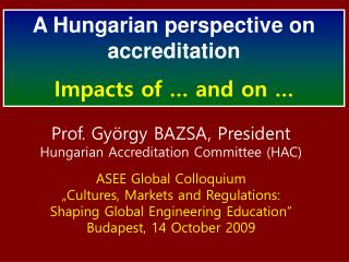 Prof. György BAZSA, President Hungarian Accreditation Committee (HAC) ASEE Global Colloquium