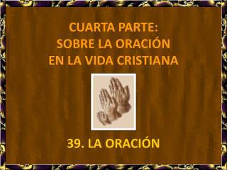 CUARTA PARTE:  SOBRE LA ORACI N  EN LA VIDA CRISTIANA     39. LA ORACI N