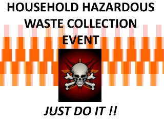 HOUSEHOLD HAZARDOUS  WASTE COLLECTION EVENT JUST DO IT !!