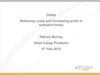 Dubai Reducing costs and increasing profit in turbulent times  Patrick Murray Head Calogi Products 4th Feb 2010