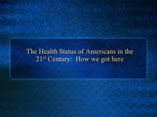 The Health Status of Americans in the  21 st  Century:  How we got here