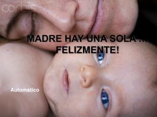 MADRE HAY UNA SOLA … FELIZMENTE!