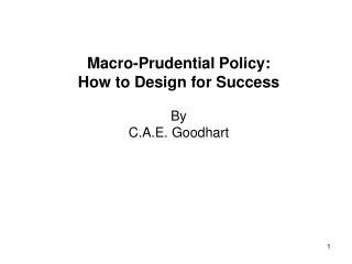 Macro-Prudential Policy:  How to Design for Success By  C.A.E. Goodhart