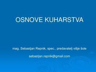 OSNOVE KUHARSTVA mag. Sebastjan Repnik, spec., predavatelj višje šole sebastjan.repnik@gmail