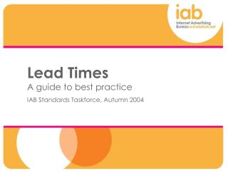 Lead Times A guide to best practice IAB Standards Taskforce, Autumn 2004