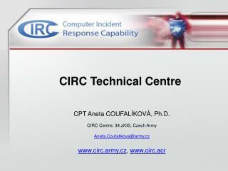 CPT Aneta COUFAL�KOV�, Ph.D. CIRC Centre, 34.zKIS, Czech Army Aneta.Coufalikova@army.cz