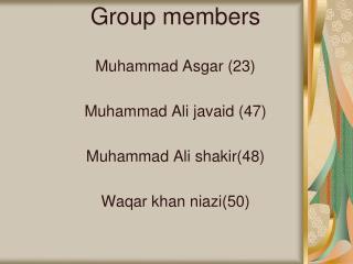Group members  Muhammad Asgar 23       Muhammad Ali javaid 47   Muhammad Ali shakir48