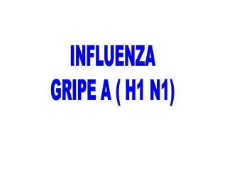 INFLUENZA GRIPE A  H1 N1