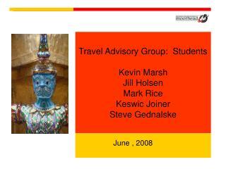 Travel Advisory Group:  Students Kevin Marsh Jill Holsen Mark Rice Keswic Joiner Steve Gednalske