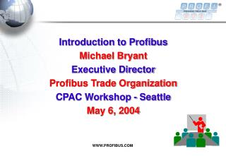 Introduction to Profibus  Michael Bryant Executive Director Profibus Trade Organization