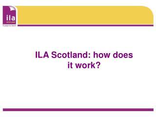 ILA Scotland: how does it work?