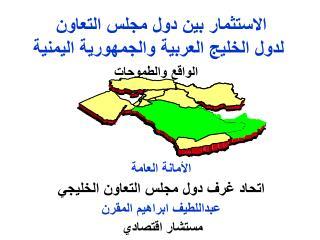 الاستثمار بين دول مجلس التعاون  لدول  الخليج العربية  والجمهورية اليمنية الواقع والطموحات