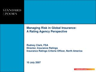 Managing Risk in Global Insurance:  A Rating Agency Perspective Rodney Clark, FSA