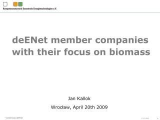 deENet member companies with their focus  on  biomass Jan Kallok Wroc ł aw , April 20th  2009