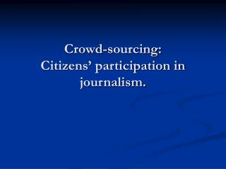 Crowd-sourcing: Citizens  participation in journalism.