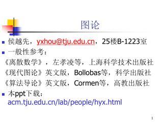 侯越先, yxhou@tju ,25 楼 B-1223 室 一般性参考: 《离散数学》,左孝凌等,上海科学技术出版社 《现代图论》英文版, Bollobas 等,科学出版社