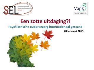 Een zotte uitdaging?!  Psychiatrische ouderenzorg internationaal gescand 28 februari 2013
