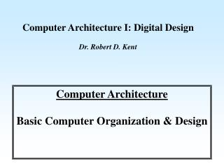 Computer Architecture I: Digital Design Dr. Robert D. Kent
