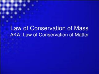 Law of Conservation of Mass AKA: Law of Conservation of Matter