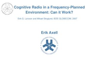 Cognitive Radio in a Frequency-Planned Environment: Can it Work? Erik Axell